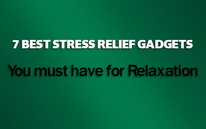 7 best stress relief gadgets you must have for Relaxation