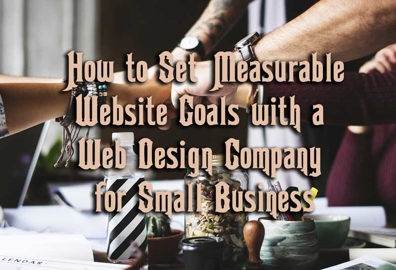 How to Set Website Goals with a web design company for small business