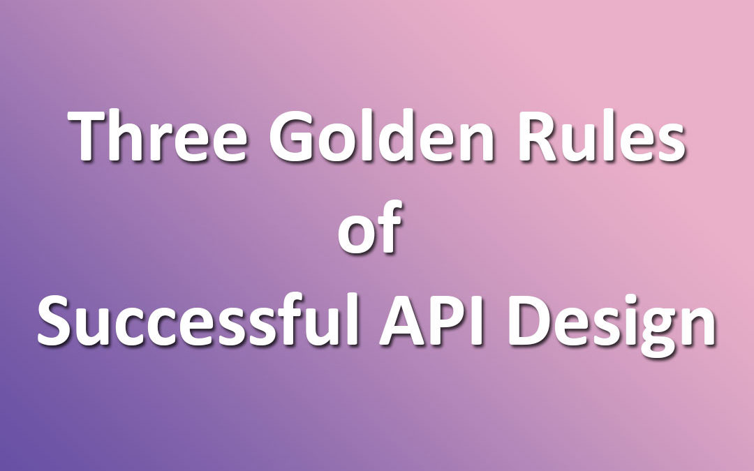Three Golden Rules of Successful API Design