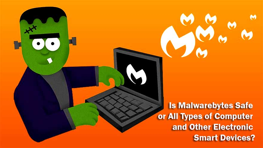 Is Malwarebytes Safe for All Types of Computer and Other Electronic Smart Devices?